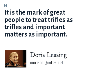 Doris Lessing: It is the mark of great people to treat trifles as trifles and important matters as important.