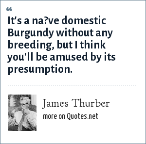 James Thurber: It's a na?ve domestic Burgundy without any breeding, but I think you'll be amused by its presumption.