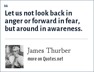 James Thurber: Let us not look back in anger or forward in fear, but around in awareness.