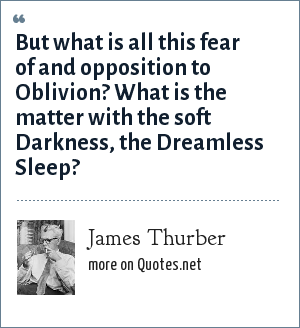 James Thurber: But what is all this fear of and opposition to Oblivion? What is the matter with the soft Darkness, the Dreamless Sleep?