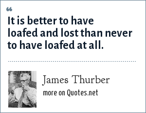 James Thurber: It is better to have loafed and lost than never to have loafed at all.