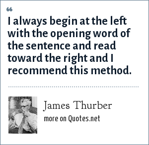 James Thurber: I always begin at the left with the opening word of the sentence and read toward the right and I recommend this method.