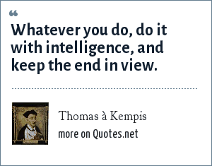 Thomas à Kempis: Whatever you do, do it with intelligence, and keep the end in view.