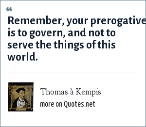 Thomas à Kempis: Remember, your prerogative is to govern, and not to serve the things of this world.