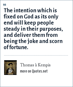 Thomas à Kempis: The intention which is fixed on God as its only end will keep people steady in their purposes, and deliver them from being the joke and scorn of fortune.