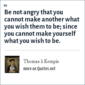 Thomas à Kempis: Be not angry that you cannot make another what you wish them to be; since you cannot make yourself what you wish to be.