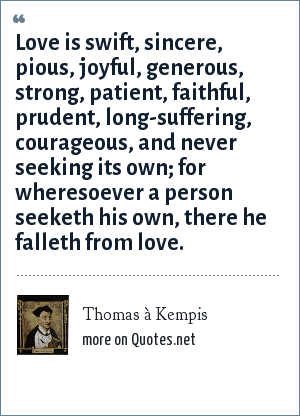 Thomas à Kempis: Love is swift, sincere, pious, joyful, generous, strong, patient, faithful, prudent, long-suffering, courageous, and never seeking its own; for wheresoever a person seeketh his own, there he falleth from love.