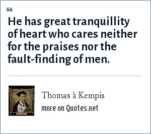 Thomas à Kempis: He has great tranquillity of heart who cares neither for the praises nor the fault-finding of men.