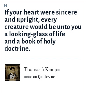 Thomas à Kempis: If your heart were sincere and upright, every creature would be unto you a looking-glass of life and a book of holy doctrine.