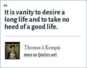 Thomas à Kempis: It is vanity to desire a long life and to take no heed of a good life.