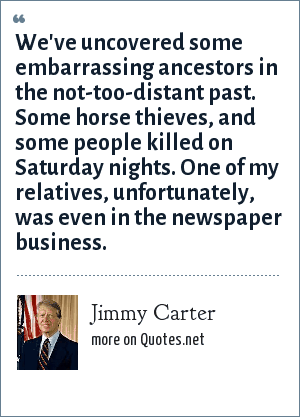 Jimmy Carter: We've uncovered some embarrassing ancestors in the not-too-distant past. Some horse thieves, and some people killed on Saturday nights. One of my relatives, unfortunately, was even in the newspaper business.