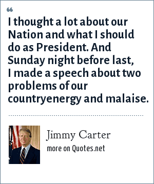Jimmy Carter: I thought a lot about our Nation and what I should do as President. And Sunday night before last, I made a speech about two problems of our countryenergy and malaise.