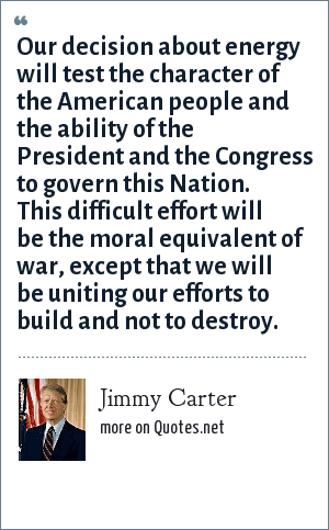 Jimmy Carter: Our decision about energy will test the character of the American people and the ability of the President and the Congress to govern this Nation. This difficult effort will be the moral equivalent of war, except that we will be uniting our efforts to build and not to destroy.