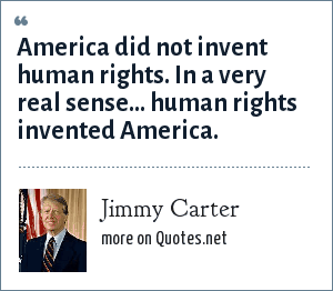 Jimmy Carter: America did not invent human rights. In a very real sense... human rights invented America.