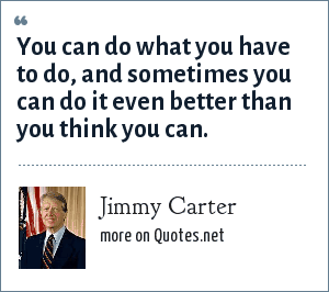 Jimmy Carter: You can do what you have to do, and sometimes you can do it even better than you think you can.