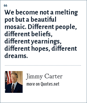 Jimmy Carter: We become not a melting pot but a beautiful mosaic. Different people, different beliefs, different yearnings, different hopes, different dreams.
