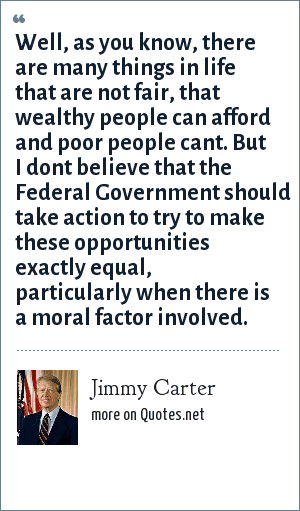 Jimmy Carter: Well, as you know, there are many things in life that are not fair, that wealthy people can afford and poor people cant. But I dont believe that the Federal Government should take action to try to make these opportunities exactly equal, particularly when there is a moral factor involved.