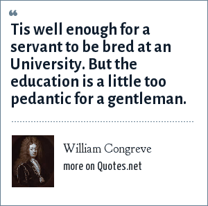 William Congreve: Tis well enough for a servant to be bred at an University. But the education is a little too pedantic for a gentleman.
