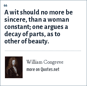 William Congreve: A wit should no more be sincere, than a woman constant; one argues a decay of parts, as to other of beauty.