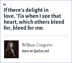 William Congreve: If there's delight in love, 'Tis when I see that heart, which others bleed for, bleed for me.