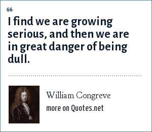 William Congreve: I find we are growing serious, and then we are in great danger of being dull.