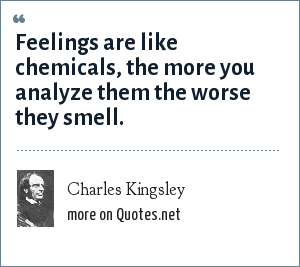 Charles Kingsley: Feelings are like chemicals, the more you analyze them the worse they smell.