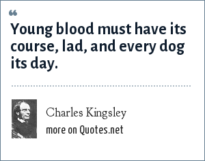 Charles Kingsley: Young blood must have its course, lad, and every dog its day.