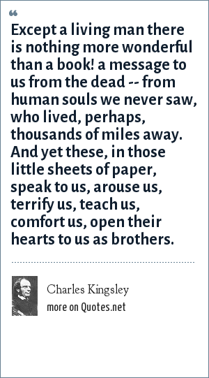 Charles Kingsley: Except a living man there is nothing more wonderful than a book! a message to us from the dead -- from human souls we never saw, who lived, perhaps, thousands of miles away. And yet these, in those little sheets of paper, speak to us, arouse us, terrify us, teach us, comfort us, open their hearts to us as brothers.