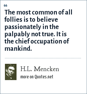 H.L. Mencken: The most common of all follies is to believe passionately in the palpably not true. It is the chief occupation of mankind.