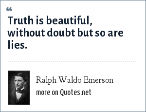 Ralph Waldo Emerson: Truth is beautiful, without doubt but so are lies.