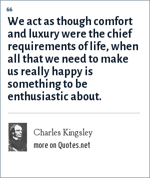Charles Kingsley: We act as though comfort and luxury were the chief requirements of life, when all that we need to make us really happy is something to be enthusiastic about.