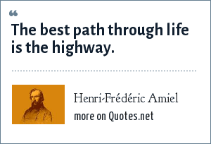 Henri-Frédéric Amiel: The best path through life is the highway.