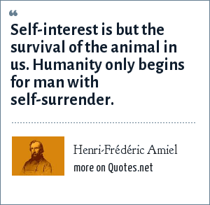 Henri-Frédéric Amiel: Self-interest is but the survival of the animal in us. Humanity only begins for man with self-surrender.