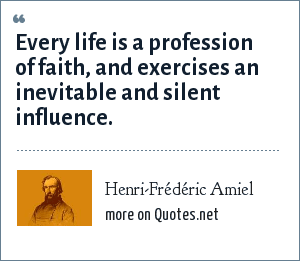 Henri-Frédéric Amiel: Every life is a profession of faith, and exercises an inevitable and silent influence.