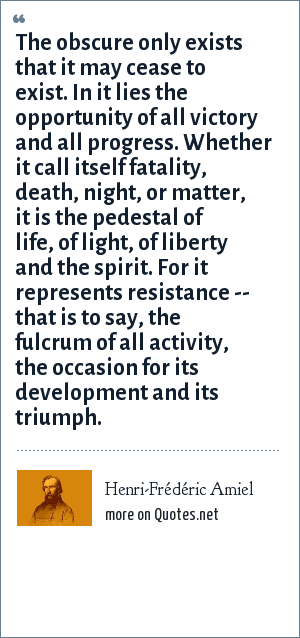 Henri-Frédéric Amiel: The obscure only exists that it may cease to exist. In it lies the opportunity of all victory and all progress. Whether it call itself fatality, death, night, or matter, it is the pedestal of life, of light, of liberty and the spirit. For it represents resistance -- that is to say, the fulcrum of all activity, the occasion for its development and its triumph.