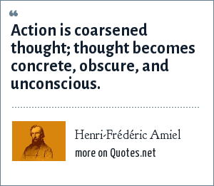 Henri-Frédéric Amiel: Action is coarsened thought; thought becomes concrete, obscure, and unconscious.