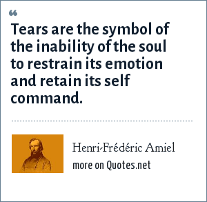 Henri-Frédéric Amiel: Tears are the symbol of the inability of the soul to restrain its emotion and retain its self command.
