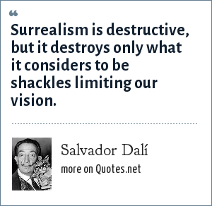 Salvador Dalí: Surrealism is destructive, but it destroys only what it considers to be shackles limiting our vision.