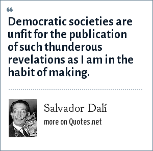 Salvador Dalí: Democratic societies are unfit for the publication of such thunderous revelations as I am in the habit of making.