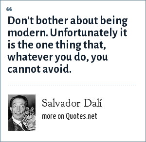 Salvador Dalí: Don't bother about being modern. Unfortunately it is the one thing that, whatever you do, you cannot avoid.