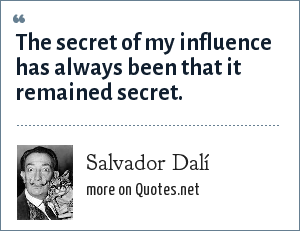 Salvador Dalí: The secret of my influence has always been that it remained secret.