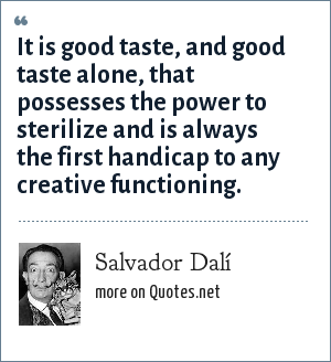 Salvador Dalí: It is good taste, and good taste alone, that possesses the power to sterilize and is always the first handicap to any creative functioning.