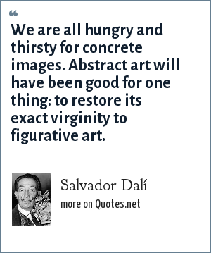Salvador Dalí: We are all hungry and thirsty for concrete images. Abstract art will have been good for one thing: to restore its exact virginity to figurative art.