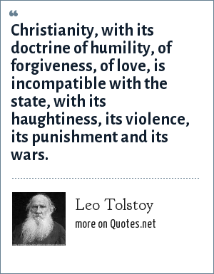 Leo Tolstoy: Christianity, with its doctrine of humility, of forgiveness, of love, is incompatible with the state, with its haughtiness, its violence, its punishment and its wars.