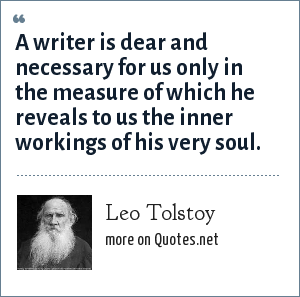 Leo Tolstoy: A writer is dear and necessary for us only in the measure of which he reveals to us the inner workings of his very soul.