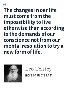 Leo Tolstoy: The changes in our life must come from the impossibility to live otherwise than according to the demands of our conscience not from our mental resolution to try a new form of life.
