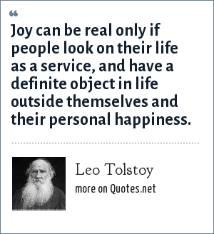 Leo Tolstoy: Joy can be real only if people look on their life as a service, and have a definite object in life outside themselves and their personal happiness.