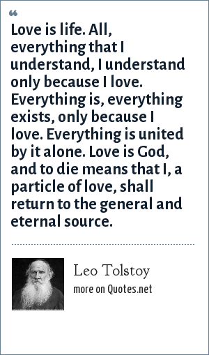 Leo Tolstoy: Love is life. All, everything that I understand, I understand only because I love. Everything is, everything exists, only because I love. Everything is united by it alone. Love is God, and to die means that I, a particle of love, shall return to the general and eternal source.