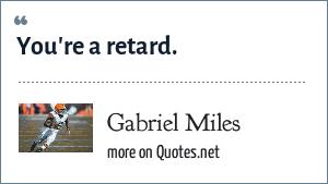 Gabriel Miles: You're a retard.