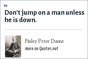 Finley Peter Dunne: Don't jump on a man unless he is down.